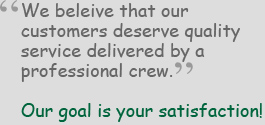 We believe that our customers deserve quality service delivered by a professional crew. Our goal is your satisfaction!""